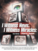 I Witness News  I Witness Miracles  A Reporter s Notebook