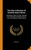 The Glen Collection of Scottish Dance Music  Strathspeys  Reels  and Jigs  Selected from the Earliest Printed Sources  Or from the Composer s Works  B Book