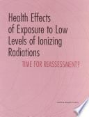 Health Effects of Exposure to Low Levels of Ionizing Radiations  : Time for Reassessment?