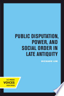 Public Disputation  Power  and Social Order in Late Antiquity
