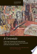 L Orientale Collecting Displaying And Appropriating Islamic Art And Architecture In The 19th And Early 20th Centuries