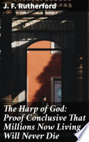 The Harp of God: Proof Conclusive That Millions Now Living Will Never Die