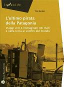 L'ultimo pirata della Patagonia. Viaggi veri e immaginari nei mari e nella terra ai confini del mondo