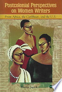 Postcolonial Perspectives on Women Writers from Africa  the Caribbean  and the US