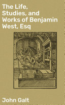 Pdf The Life, Studies, and Works of Benjamin West, Esq
