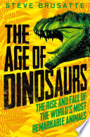 The Age of Dinosaurs  The Rise and Fall of the World s Most Remarkable Animals