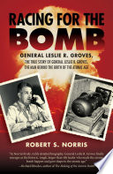 """""""Racing for the Bomb: The True Story of General Leslie R. Groves, the Man behind the Birth of the Atomic Age"""" by Robert S. Norris"""