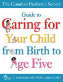 The Canadian Paediatric Society Guide to Caring for Your Child from Birth to Age Five
