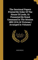 The Sessional Papers Printed By Order Of The House Of Lords Or Presented By Royal Command In The Session 1852 15 16 Victorae Arranged In Volume