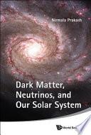 Dark Matter  Neutrinos  and Our Solar System