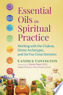"""Essential Oils in Spiritual Practice: Working with the Chakras, Divine Archetypes, and the Five Great Elements"" by Candice Covington, Sheila Patel"
