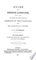 Guide to the French Language  Especially Devised for Persons who Wish to Study the Elements of that Language  Without the Assistance of a Teacher