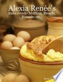 Alexia Renée's - Bake Fresh- Muffins, Breads, Biscuits Etc...
