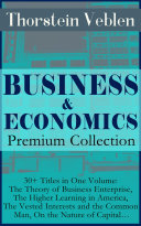 BUSINESS & ECONOMICS Premium Collection: 30+ Titles in One Volume: The Theory of Business Enterprise, The Higher Learning in America, The Vested Interests and the Common Man, On the Nature of Capital…