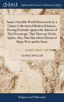 Satan s Invisible World Discovered  Or  a Choice Collection of Modern Relations  Proving Evidently Against the Atheists of This Present Age  That There Are Devils  Spirits  Also  That Marvellous History of Major Weir and His Sister