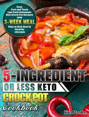 5 Ingredient Or Less Keto Crock Pot Cookbook  Easy  Fast and Tasty Low Carb Ketogenic Diet Crock Pot Recipes with 3 Week Meal Plan to Kick Start A Hea