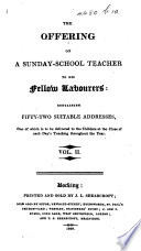 The Offering of a Sunday School Teacher to His Fellow Labourers  Containing Fifty two Suitable Addresses  One of which is to be Delivered to the Children at the Close of Each Day s Teaching Throughout the Year  Vol  2