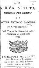 La Serva astuta. Comedia per musica [in three acts and in verse] ... da rappresentarsi nel Teatro de'Fiorentini nella primavera di quest'anno 1753