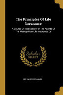 The Principles of Life Insurance: A Course of Instruction for the Agents of the Metropolitan Life Insurance Co