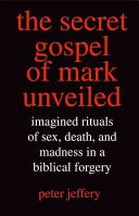 The Secret Gospel of Mark Unveiled: Imagined Rituals of Sex, Death, ...