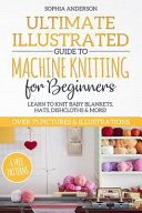 Ultimate Illustrated Guide to Machine Knitting for Beginners