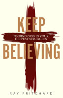 Keep Believing: Finding God in Your Deepest Struggles (2019 Edition)