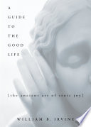"""A Guide to the Good Life: The Ancient Art of Stoic Joy"" by William B. Irvine"