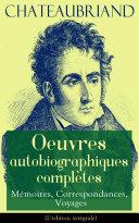 Pdf Chateaubriand: Oeuvres autobiographiques complètes - Mémoires, Correspondances, Voyages (L'édition intégrale) Telecharger