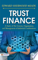 Trust Finance A Study of the Genesis  Organization  and Management of Industrial Combinations
