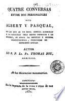 Quatre conversas entre dos personatges dits Albert y Pasqual, en las que ab un estil sensill acomodat a la capacitat dels menos instruits y en decimas se ataca la impietat y sistema constitucional, publicadas en diferents epocas