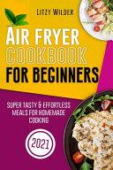 Air Fryer Cookbook for Beginners  Super Tasty   Effortless Meals for Homemade Cooking Book