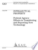 Intellectual property federal agency efforts in transferring and reporting new technology