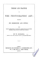 Theory and practice of the Photographic Art; including its Chemistry and Optics