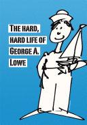 The Hard, Hard Life of George A. Lowe
