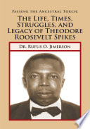Passing the Ancestral Torch  the Life  Times  Struggles  and Legacy of Theodore Roosevelt Spikes Book