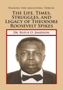 Passing the Ancestral Torch: the Life, Times, Struggles, and Legacy of Theodore Roosevelt Spikes