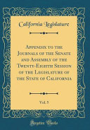 Appendix to the Journals of the Senate and Assembly of the Twenty Eighth Session of the Legislature of the State of California  Vol  5  Classic Reprint