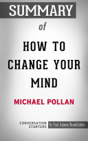 Summary of How to Change Your Mind: What the New Science of Psychedelics Teaches Us About Consciousness, Dying, Addiction, Depression, and Transcendence