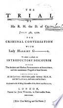 The Trial of His R.H. the D. of C. Duke of Cumberland July 5th, 1770 for criminal conversation with Lady Harriet G----------r Grosvenor or rather Henrietta, Lady Grosvenor . To which is prefixed, an introductory discourse upon the ancient and modern punishments of adultery ... Including all the letters which have passed between His R.H. and her Ladyship, etc
