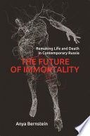 """The Future of Immortality: Remaking Life and Death in Contemporary Russia"" by Anya Bernstein"