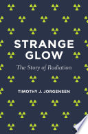 """Strange Glow: The Story of Radiation"" by Timothy J. Jorgensen"