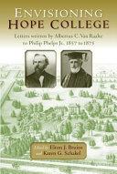 Envisioning Hope College: letters written by Albertus C. Van Raalte to Philip Phelps, Jr., 1857 to 1875