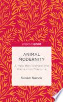 Animal Modernity  Jumbo the Elephant and the Human Dilemma