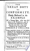 The Great Duty Of Conformity Plainly Illustrated In The Example Of A Young Man Who Was First Drawn To The Presbyterians And Afterwards To The Independent Perswasion But Now From A Deep Sence Of That His Sin Returned To The Church Of England Etc