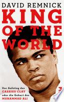 King of the World  : Der Aufstieg des Cassius Clay oder die Geburt des Muhammad Ali