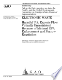 Electronic Waste  Harmful U  S  Exports Flow Virtually Unrestricted Because of Minimal EPA Enforcement and Narrow Regulation Book
