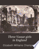 Three Vassar Girls in England, A Holiday Excursion of Three College Girls Through the Mother Country by Elizabeth Williams Champney PDF