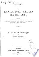 Travels In Egypt And Nubia Syria And The Holy Land Including A Journey Round The Dead Sea And Through The Country East Of The Jordan