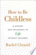 """How to Be Childless: A History and Philosophy of Life Without Children"" by Rachel Chrastil"