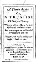 A Timely Advice  Or  a treatise of play  and gaming  Wherein is shewed how far forth it is lawfull to use such play  etc